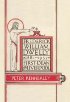 Frederick William Dwelly, First Dean of Liverpool, 1881-1957 (Hardback)