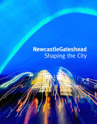NewcastleGateshead: Shaping the City (Hardback)