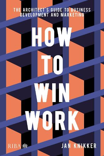 How To Win Work: The architect's guide to business development and marketing (Paperback)
