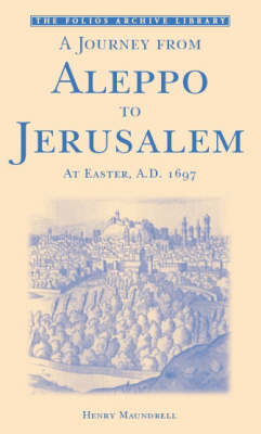 A Journey from Aleppo to Jerusalem at Easter, A.D. 1697 - Folios Archive Library (Paperback)
