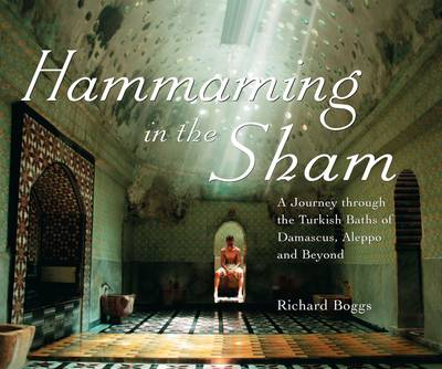 Hammaming in the Sham: A Journey Through the Turkish Baths of Damascus, Aleppo and Beyond (Hardback)