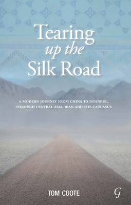 Tearing Up the Silk Road: A Modern Journey from China to Istanbul, Through Central Asia, Iran and the Caucasus (Paperback)