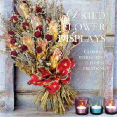 Dried Flower Displays: Glorious Creations with Everlasting Flowers (Hardback)