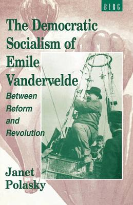 The Democratic Socialism of Emile Vandervelde: Between Reform and Revolution (Paperback)