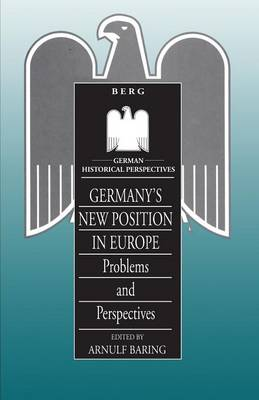 Germany's New Position in Europe: Problems and Perspectives - German Historical Perspectives v. 8 (Paperback)