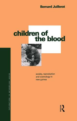 The Children of the Blood: Society, Reproduction and Cosmology in New Guinea - Explorations in Anthropology v. 29 (Hardback)