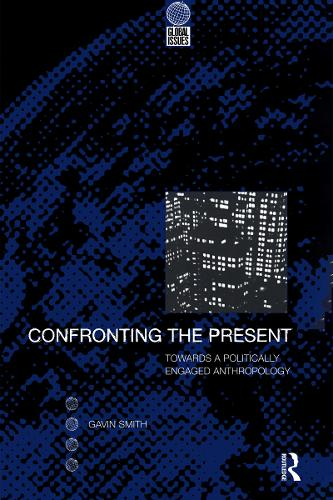 Confronting the Present: Towards a Politically Engaged Anthropology - Global Issues (Hardback)