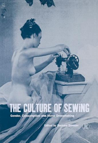 The Culture of Sewing: Gender, Consumption and Homedressmaking - Dress, Body, Culture v. 12 (Hardback)
