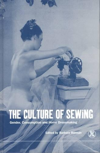 The Culture of Sewing: Gender, Consumption and Homedressmaking - Dress, Body, Culture v. 12 (Paperback)
