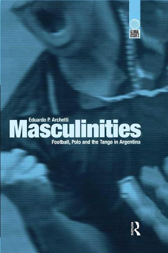 Masculinities: Football, Polo and the Tango in Argentina - Global Issues (Hardback)