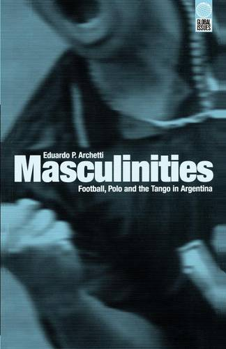 Masculinities: Football, Polo and the Tango in Argentina - Global Issues (Paperback)