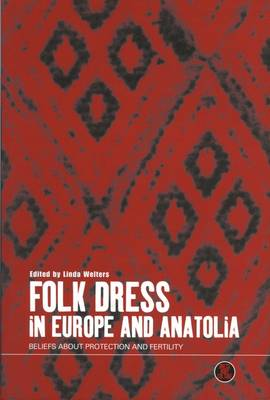 Folk Dress in Europe and Anatolia: Beliefs About Protection and Fertility - Dress, Body, Culture v. 13 (Paperback)