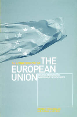 An Anthropology of the European Union: Building, Imagining and Experiencing the New Europe (Paperback)