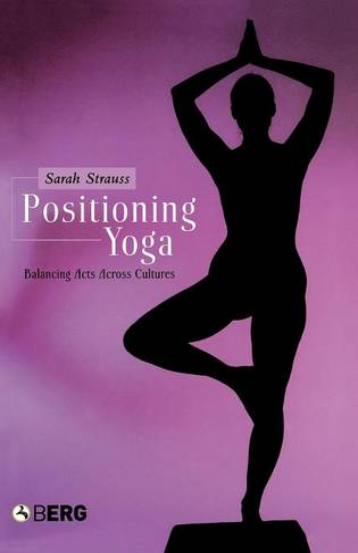 Positioning Yoga: Balancing Acts Across Cultures (Hardback)