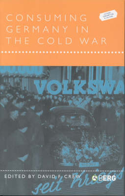 Consuming Germany in the Cold War - Leisure, Consumption and Culture v. 7 (Paperback)