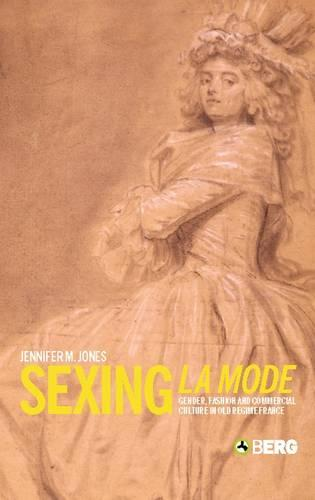 Sexing La Mode: Gender, Fashion and Commercial Culture in Old Regime France (Paperback)
