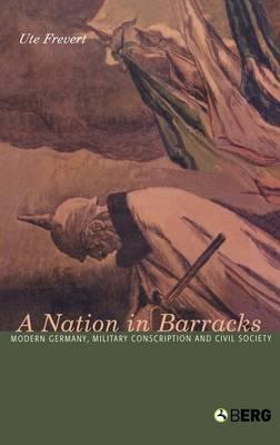 A Nation in Barracks: Modern Germany, Military Conscription and Civil Society (Hardback)