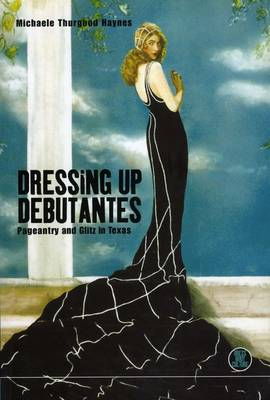 Dressing Up Debutantes: Pageantry and Glitz in Texas - Dress, Body, Culture (Paperback)