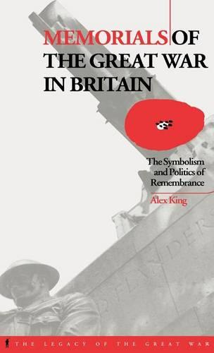 Memorials of the Great War in Britain: The Symbolism and Politics of Remembrance - The Legacy of the Great War (Hardback)