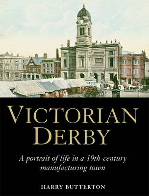 Victorian Derby: A Portrait of Life in a 19th-century Manufacturing Town (Hardback)