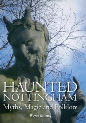 Haunted Nottingham: Myths, Magic and Folklore (Hardback)