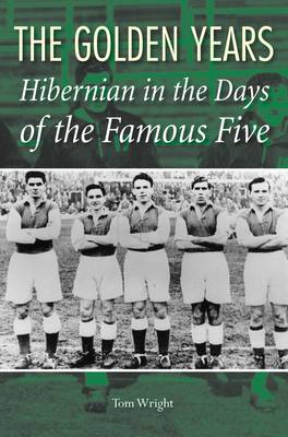 The Golden Years: Hibernian in the Days of the Famous Five (Hardback)