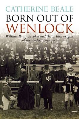 Born Out of Wenlock: William Penny Brookes and the British Origins of the Modern Olympics (Paperback)