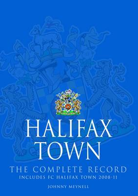 Halifax Town: The Complete Record : Includes FC Halifax Town 2008-11 (Hardback)