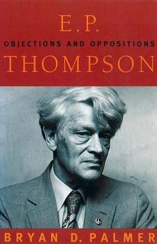Objections and Oppositions: Histories and Politics of E.P. Thompson (Paperback)