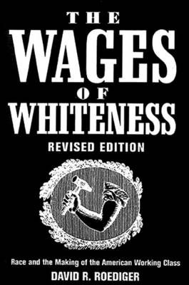 The Wages of Whiteness: Race and the Making of the American Working Class - Haymarket (Paperback)