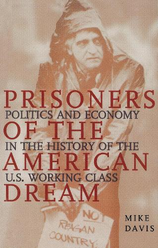 Prisoners of the American Dream: Politics and Economy in the History of the Us Working Class (Paperback)