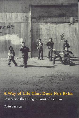 A Way of Life That Does Not Exist: Canada and the Extinguishment of the Innu (Hardback)
