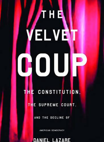 The Velvet Coup: The Constitution, the Supreme Court and the Decline of American Democracy (Hardback)