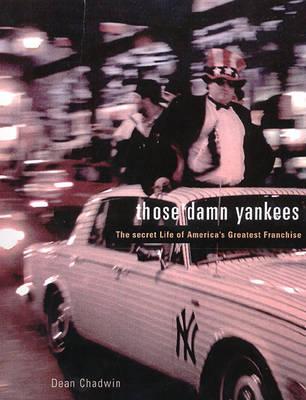 Those Damn Yankees: The Secret Life of America's Greatest Franchise (Hardback)