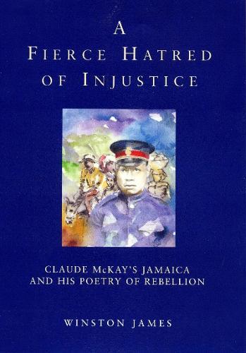A Fierce Hatred of Injustice: Claude McKay's Jamaican Poetry of Rebellion (Hardback)