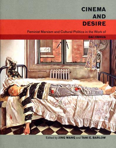 Cinema and Desire: Feminist Marxism and Cultural Politics in the Work of Dai Jinhua (Hardback)