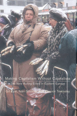 Making Capitalism without Capitalists: The New Ruling Elites in Eastern Europe (Hardback)