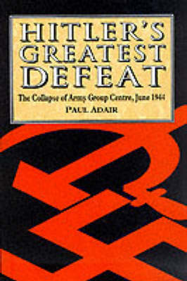 Hitler's Greatest Defeat: The Collapse of Army Group Centre, June 1944 (Hardback)