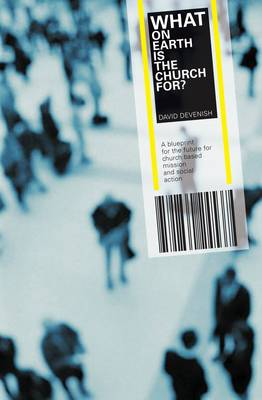 What on Earth is the Church For?: A Blueprint for the Future for Church Based Mission & Social Action (Paperback)