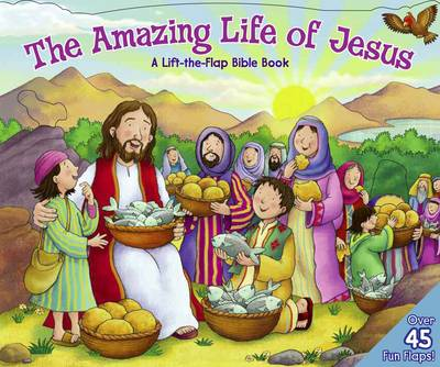 The Amazing Life of Jesus: Lift the Flap Bible Book: A Life the Flap Bible Book (Board book)