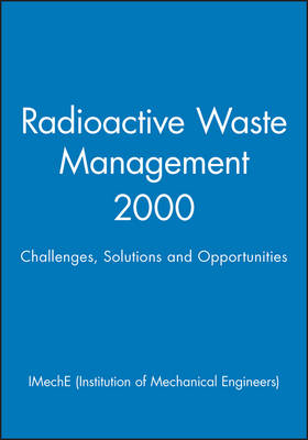 Radioactive Waste Management 2000: Challenges, Solutions and Opportunities - IMechE Event Publications (Hardback)