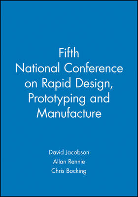 Fifth National Conference on Rapid Design, Prototyping and Manufacture: 28 May 2004, Centre for Rapid Design and Manufacture, Buckinghamshire Chilterns University College, UK, Lancaster Product Development Unit, Lancaster University, UK (Hardback)