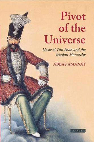 The Pivot of the Universe: Nasir al-Din Shah and the Iranian Monarchy, 1831-96 (Hardback)