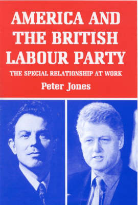 America and the British Labour Party: The Special Relationship at Work - Library of International Relations v. 10 (Hardback)