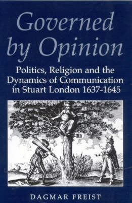 Governed by Opinion: Politics, Religion and the Dynamics of Communication in Stuart London, 1637-45 - International Library of Historical Studies v. 10 (Hardback)