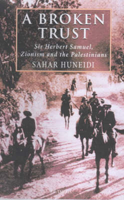 A Broken Trust: Herbert Samuel, Zionism and the Palestinians - Library of Modern Middle East Studies v. 15 (Hardback)