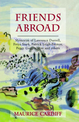 Friends Abroad: Memories of Patrick Leigh-Fermor, Lawrence Durrell, Peggy Gugenheim, Freya Stark and Others (Hardback)