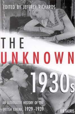 The Unknown 1930s: Alternative History of the British Cinema, 1929-39 - Cinema and Society (Hardback)