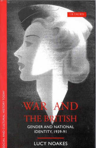 War and the British: Gender and National Identity, 1939-91 - Social and Cultural History Today (Hardback)