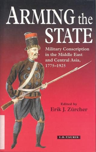 Arming the State: Military Conscription in the Middle East and Central Asia, 1775-1925 (Hardback)